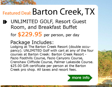 UNLIMITED GOLF, Resort Guest Room, and Breakfast Buffet for $229.95 per person, per day Package Includes: Lodging at The Barton Creek Resort (double occupancy). UNLIMITED Golf with cart at any of the four courses at Barton Creek: Barton Creek Resort - Fazio Foothills Course, Fazio Canyons Course, Crenshaw Cliffside Course, Palmer Lakeside Course. $25.00 Gift certificate per person at the Barton Creek pro shop. All taxes and resort fees.