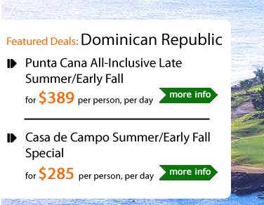 Punta Cana All-Inclusive Late Summer/Early Fall for $389 per person, per day ---------------------------------------------- Casa de Campo Summer/Early Fall Special for $285 per person, per day