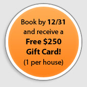 Book by 12/31 and receive a Free $250 Gift Card! (1 per house)
